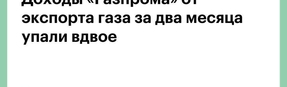 Доходы «Газпрома» от экспорта газа за два месяца упали вдвое 1